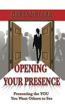 Opening Your Presence: Presenting the YOU You Want Others to See by [Muller, Greta]