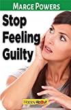 Stop Feeling Guilty: Learn How to Ask Yourself the Right Questions to Alleviate the Guilt and Eliminate Unnecessary Bad Feelings