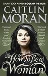 How To Be a Woman by Moran, Caitlin (2012) par Moran