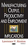 Manufacturing Output, Productivity and Employment, Lawrence V. Kenton, 1594540284