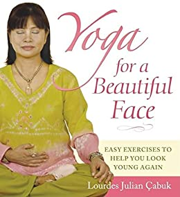 Yoga for a Beautiful Face: Easy Exercises to Help You Look Young Again