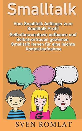 Smalltalk: Vom Smalltalk Anfänger zum Smalltalk Profi! Selbstbewusstsein aufbauen und Selbstvertrauen gewinnen. Smalltalk lernen für eine leichte Kontaktaufnahme