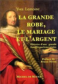 La grande robe, le mariage et l'argent : une grande famille parlementaire aux XVIe et XVIIe siècles par Yves Lemoine