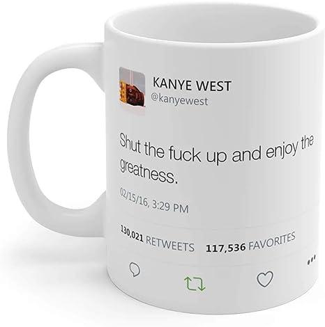 Amazon Com Shut The Fuck Up And Enjoy The Greatness Kanye West Tweet Mug Kitchen Dining