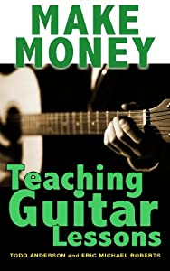 Make Money Teaching Guitar Lessons: Even if You Are Not the Best Player on the Block