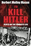 img - for To Kill Hitler: Plots on the F hrer's Life book / textbook / text book