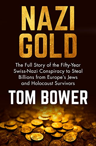 Nazi Gold: The Full Story of the Fifty-Year Swiss-Nazi Conspiracy to Steal Billions from Europe's Jews and Holocaust Survivors