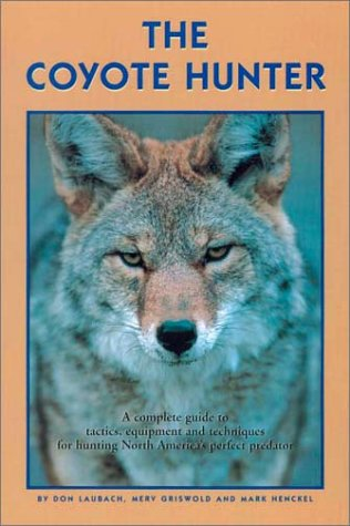 The Coyote Hunter: A Complete Guide To Tactics, Equipment, And Techniques For Hunting North America's Perfect Predator