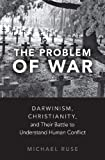 "Michael Ruse, ""The Problem of War: Darwinism, Christianity, and Their Battle to Understand Human Conflict"" (Oxford UP, 2018)"