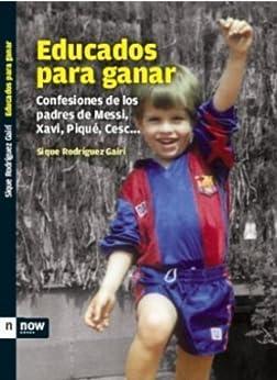 Educados para ganar: Confessiones de los padres de Messi, Xavi, Piqué, Cesc... (Now books) (Spanish Edition) by [Gairí, Sique Rodríguez]