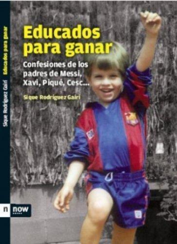 Educados para ganar: Confessiones de los padres de Messi, Xavi, Piqué, Cesc... (Now books) (Spanish Edition)
