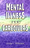 Mental Illness for Caregivers, Irving G. Walmann, 0966329953