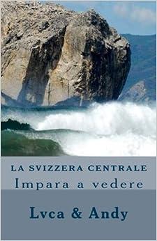La Svizzera Centrale: Impara a vedere