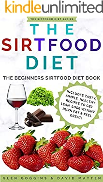 The Sirtfood Diet: The Beginners Sirtfood Diet Book - Includes Tasty, Simple, Healthy Recipes To Get Lean, Lose Weight, Burn Fat & Feel Great! (The Sirtfood Diet Series 1)