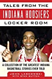 Tales from the Indiana Hoosiers Locker Room: A Collection of the Greatest Indiana Basketball Stories Ever Told (Tales from the Team)