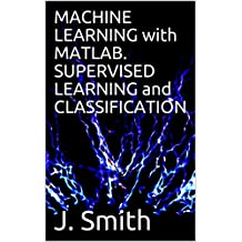 MACHINE LEARNING with MATLAB. SUPERVISED LEARNING and CLASSIFICATION