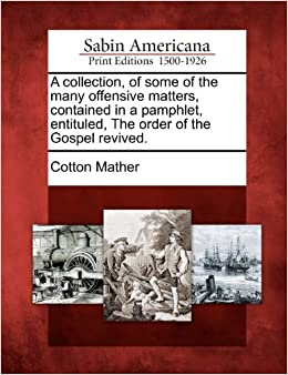 A collection, of some of the many offensive matters, contained in a pamphlet, entituled, The order of the Gospel revived.