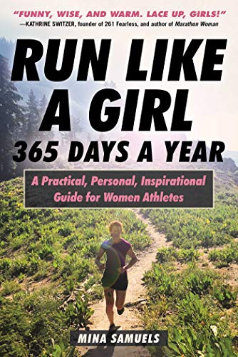 Run Like a Girl 365 Days a Year: A Practical, Personal, Inspirational Guide for Women Athletes by [Samuels, Mina]