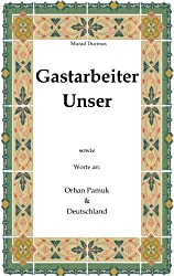 Gastarbeiter Unser.: Sowie Worte an Orhan Pamuk & Deutschland
