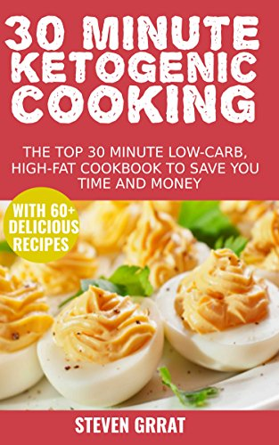 30 Minute Ketogenic Cooking: The Top 30 Minute Low-Carb, High-Fat Cookbook To Save You Time and Money With 60+ Delicious Recipes by [Grrat, Steven]