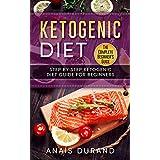 Ketogen Diet The Complete Beginner's Guide: Step By Step Ketogenic Diet Guide For Beginners