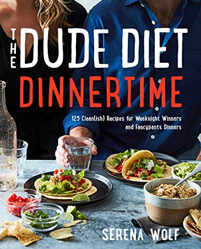 The Dude Diet Dinnertime: 125 Clean(ish) Recipes for Weeknight Winners and Fancypants Dinners by Serena Wolf