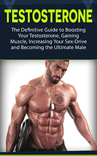 Testosterone: The Definitive Guide to Boosting Your Testosterone, Gaining Muscle, Increasing Your Sex-Drive and Becoming the Ultimate Male (testosterone, health, fitness)