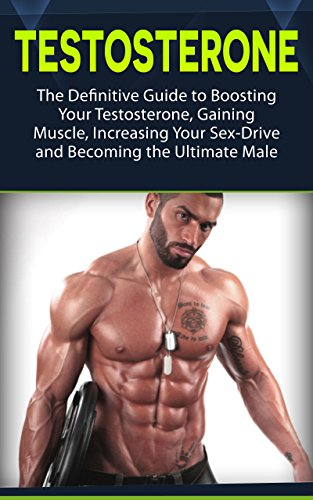 Testosterone: The Definitive Guide to Boosting Your Testosterone, Gaining Muscle, Increasing Your Sex-Drive and Becoming the Ultimate Male (testosterone, health, fitness) (Best Way To Build Muscle Naturally)