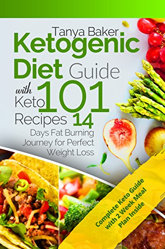 Ketogenic Diet Guide with 101 Keto Recipes: 14 Days Fat Burning Journey for Perfect Weight Loss by Tanya Baker