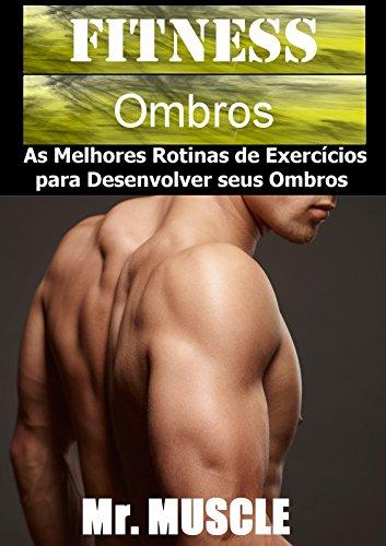 Fitness Ombros: As Melhores Rotinas de Exercícios para Desenvolver seus Ombros