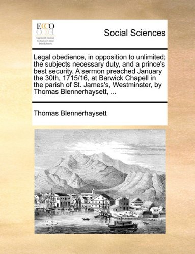 Download Legal obedience, in opposition to unlimited; the subjects necessary duty, and a prince's best security. A sermon preached January the 30th, 1715/16. Westminster, by Thomas Blennerhaysett. PDF