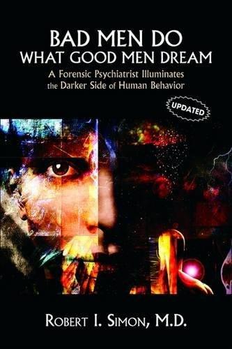 Bad Men Do What Good Men Dream  A Forensic Psychiatrist Illuminates The Darker Side Of Human Behavior