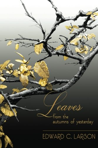 Leaves from the Autumns of Yesterday: A Collection by Edward C. Larson