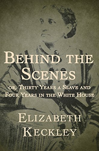 Behind the Scenes, or, Thirty years a Slave, and Four Years in the White House