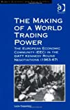 The Making of a World Trading Power : The European Community (EEC) in the Gatt Kennedy Round Negotiations (1963-67), Coppolaro, Lucia, 1409433757