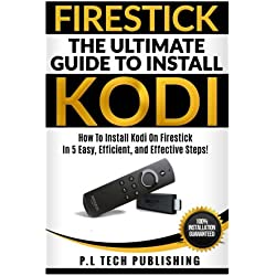 Firestick: The Ultimate Guide To Install Kodi: How To Install Kodi On Firestick In 5 Easy, Efficient and Effective Steps! (Fire TV Stick Kodi 2017, Install Kodi Updated Edition, Streaming Devices)