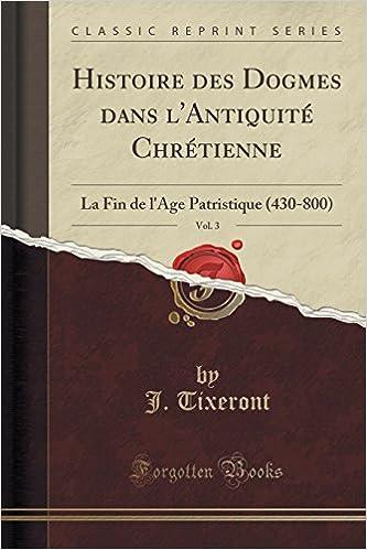 Lire un Histoire Des Dogmes Dans L'Antiquite Chretienne, Vol. 3: La Fin de L'Age Patristique (430-800) (Classic Reprint) pdf