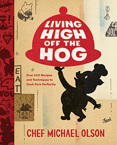 Living High Off the Hog: Over 100 Recipes and Techniques to Cook Pork Perfectly by Michael Olson