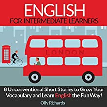 English Short Stories for Intermediate Learners: 8 Unconventional Short Stories to Grow Your Vocabulary and Learn English the Fun Way! Audiobook by Olly Richards Narrated by Richard Thomas