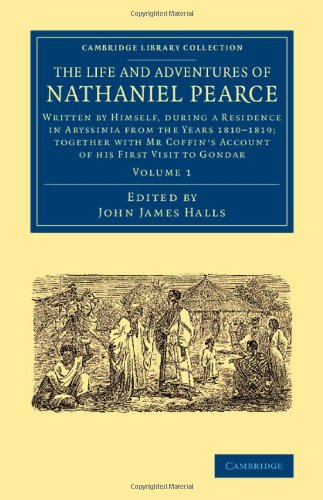 Download The Life and Adventures of Nathaniel Pearce: Volume 1: Written by Himself, during a Residence in Abyssinia from the Years 1810-1819; Together with Mr ... Library Collection - African Studies) pdf epub