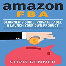 AMAZON FBA: BEGINNER'S GUIDE, PRIVATE LABEL & LAUNCH YOUR OWN PRODUCT