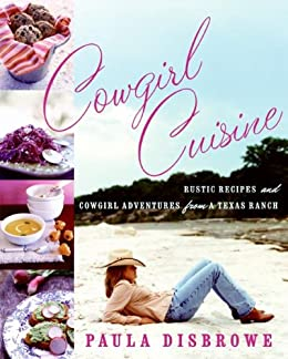Cowgirl Cuisine: Rustic Recipes and Cowgirl Adventures from a Texas Ranch by [Disbrowe,
