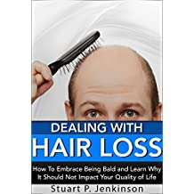 Dealing With Hair Loss: How To Embrace Being Bald and Learn Why It Should Not Impact Your Quality of Life