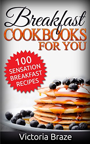 Breakfast Meals Made Simple Cookbooks: 100 Sensation Breakfast Recipes - Healthy food (Breakfast,Meals Made Simple, Breakfast cookbooks,Breakfast recipes,Breakfast ... : 100 Sensation Breakfast Recipes) by Victoria Braze