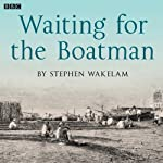 Waiting for the Boatman: A BBC Radio 4 dramatisation | Stephen Wakelam