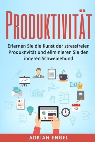 Produktivität: Erlernen Sie die Kunst der stressfreien Produktivität und eliminieren Sie den inneren Schweinehund (Produktivität, Gewohnheiten, NLP, Disziplin, Ziele setzen und erreichen, Band 1)