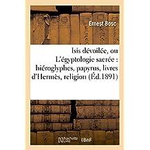 ISIS DEVOILEE, OU L'EGYPTOLOGIE SACREE : HIEROGLYPHES, PAPYRUS, LIVRES D'HERMES, RELIGION, MYTHES