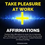 Take Pleasure at Work Affirmations: Positive Daily Affirmations to Assist You in Improving Your Work Ethics and Enjoying the Work You Do Using the Law of Attraction, Self-Hypnosis, Guided Meditation   Stephens Hyang
