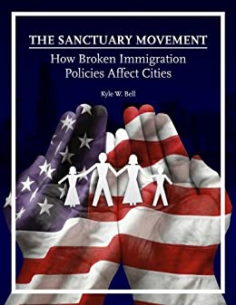 The Sanctuary Movement: How Broken Immigration Policies Affect Cities by [Bell, Kyle W.]