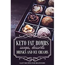 KETO FAT BOMBS SOUPS, DESSERTS, DRINKS AND ICE CREAMS; EASY RECIPES FOR BEGINNERS